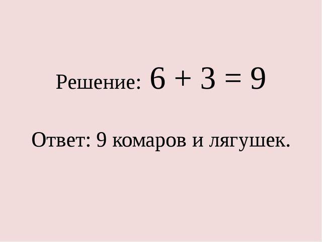 Решение: 6 + 3 = 9 Ответ: 9 комаров и лягушек.
