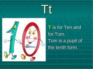 Tt T is for Ten and for Tom. Tom is a pupil of the tenth form.
