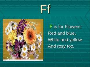 Ff F is for Flowers: Red and blue, White and yellow And rosy too.