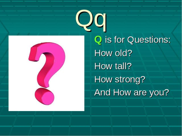 Qq Q is for Questions: How old? How tall? How strong? And How are you?