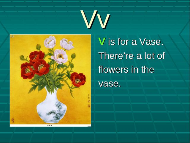 Vv V is for a Vase. There're a lot of flowers in the vase.