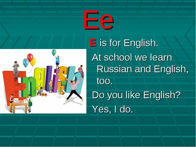 Ee E is for English. At school we learn Russian and English, too. Do you like...