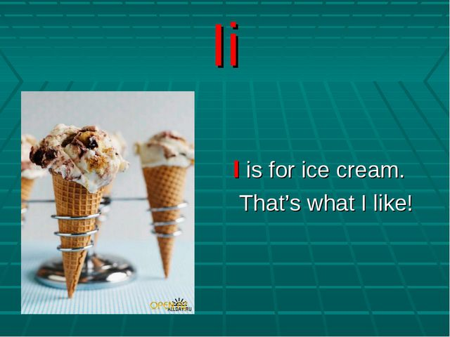 Ii I is for ice cream. That's what I like!