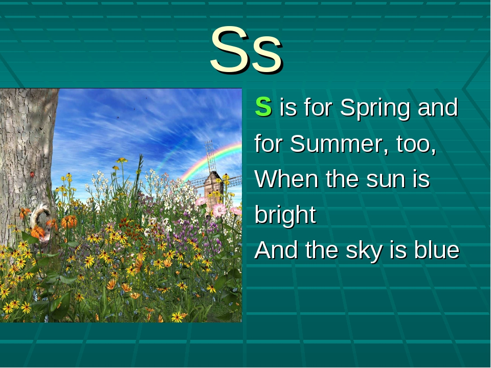 Ss S is for Spring and for Summer, too, When the sun is bright And the sky is...