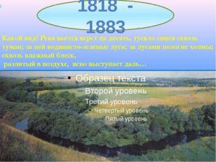 1818 - 1883 Какой вид! Река вьется верст на десять, тускло синея сквозь тума