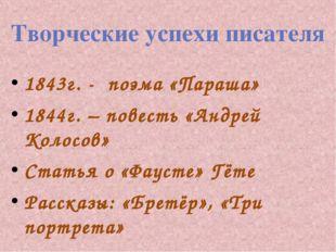 Творческие успехи писателя 1843г. - поэма «Параша» 1844г. – повесть «Андрей К