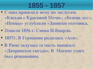 1855 - 1857 Слава пришла к нему по заслугам. «Касьян с Красивой Мечи», «Бежин