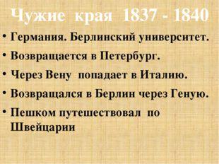 Чужие края 1837 - 1840 Германия. Берлинский университет. Возвращается в Петер