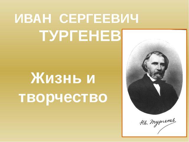 ИВАН СЕРГЕЕВИЧ ТУРГЕНЕВ Жизнь и творчество