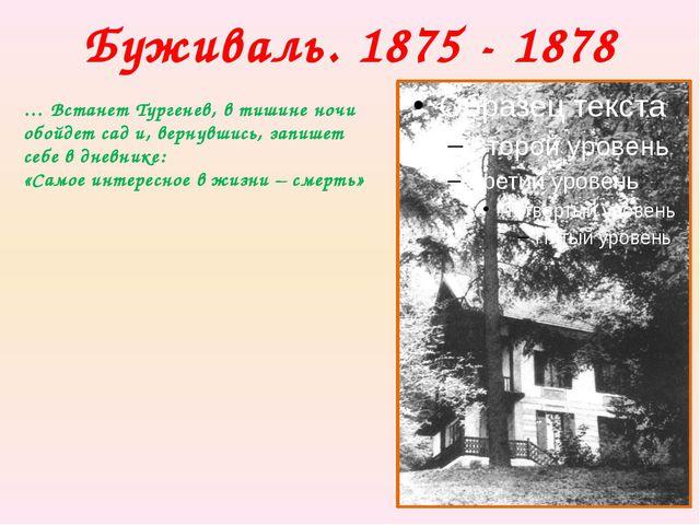 Буживаль. 1875 - 1878 … Встанет Тургенев, в тишине ночи обойдет сад и, вернув...