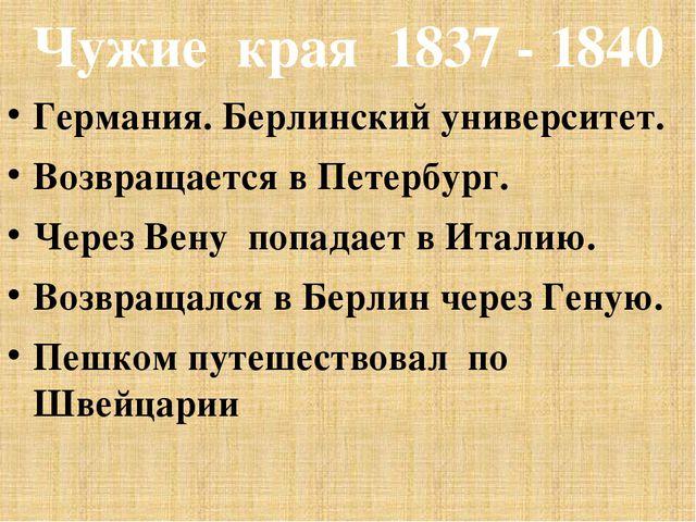 Чужие края 1837 - 1840 Германия. Берлинский университет. Возвращается в Петер...