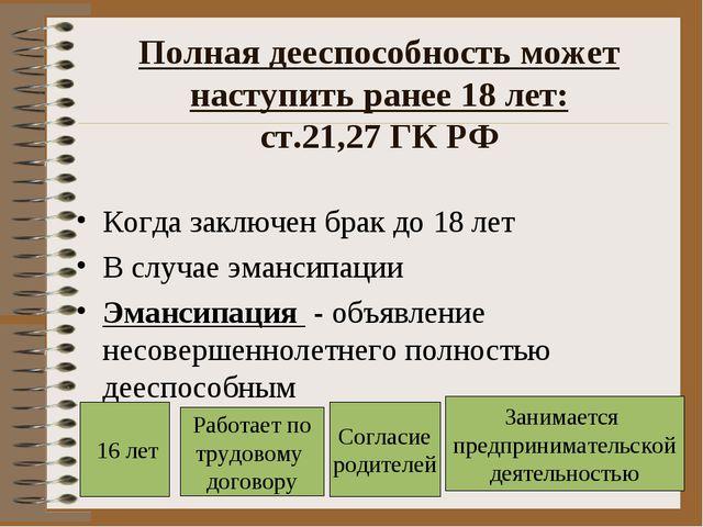 Полная дееспособность может наступить ранее 18 лет: ст.21,27 ГК РФ Когда закл...