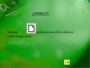 ОТВЕТ: Кнопка предназначена для создания нового документа.