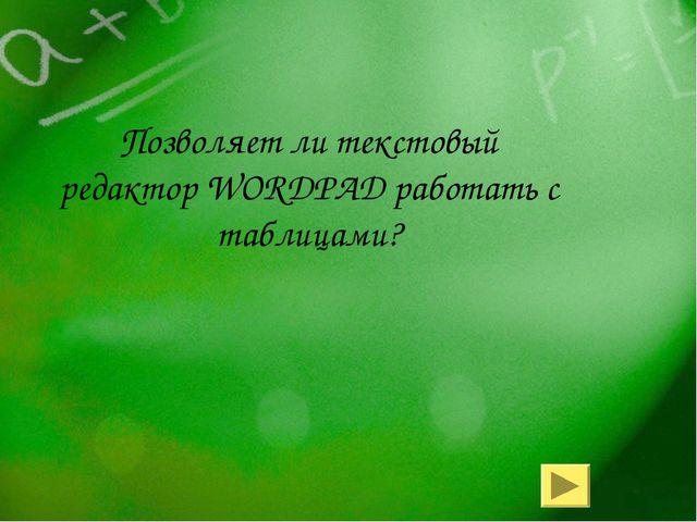 Позволяет ли текстовый редактор WORDPAD работать с таблицами?