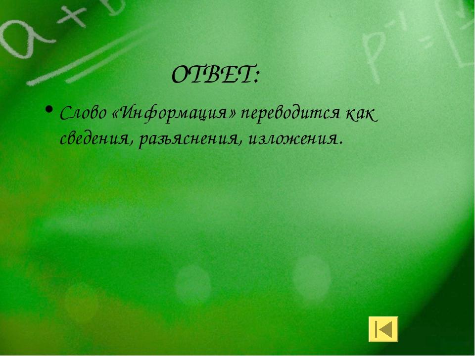 ОТВЕТ: Слово «Информация» переводится как сведения, разъяснения, изложения.