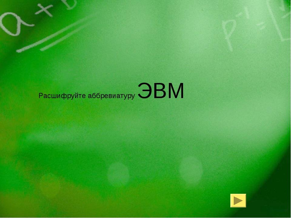 Расшифруйте аббревиатуру ЭВМ