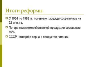 Итоги реформы С 1964 по 1988 гг. посевные площади сократились на 22 млн. га.