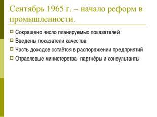 Сентябрь 1965 г. – начало реформ в промышленности. Сокращено число планируемы