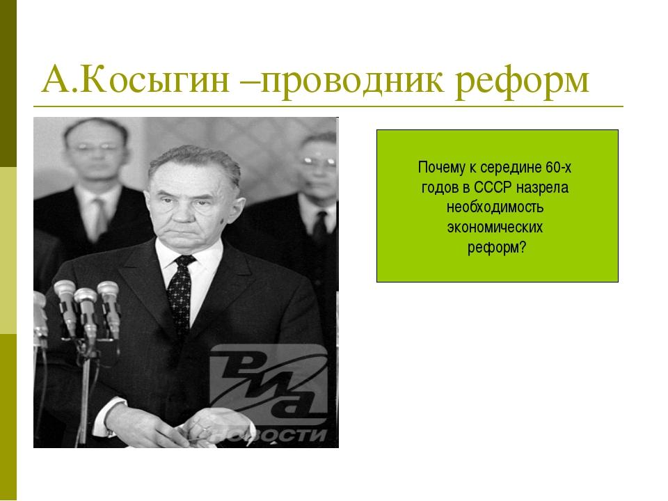 А.Косыгин –проводник реформ Почему к середине 60-х годов в СССР назрела необх...