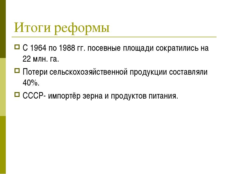 Итоги реформы С 1964 по 1988 гг. посевные площади сократились на 22 млн. га....
