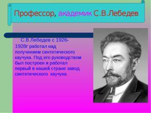 Профессор, академик С.В.Лебедев С.В.Лебедев с 1926-1928г работал над получен