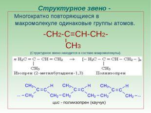 Структурное звено - Многократно повторяющиеся в макромолекуле одинаковые груп
