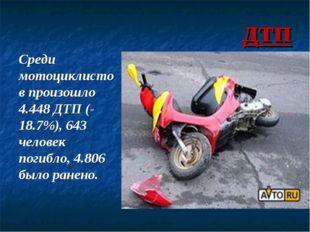 дтп Среди мотоциклистов произошло 4.448 ДТП (-18.7%), 643 человек погибло, 4.