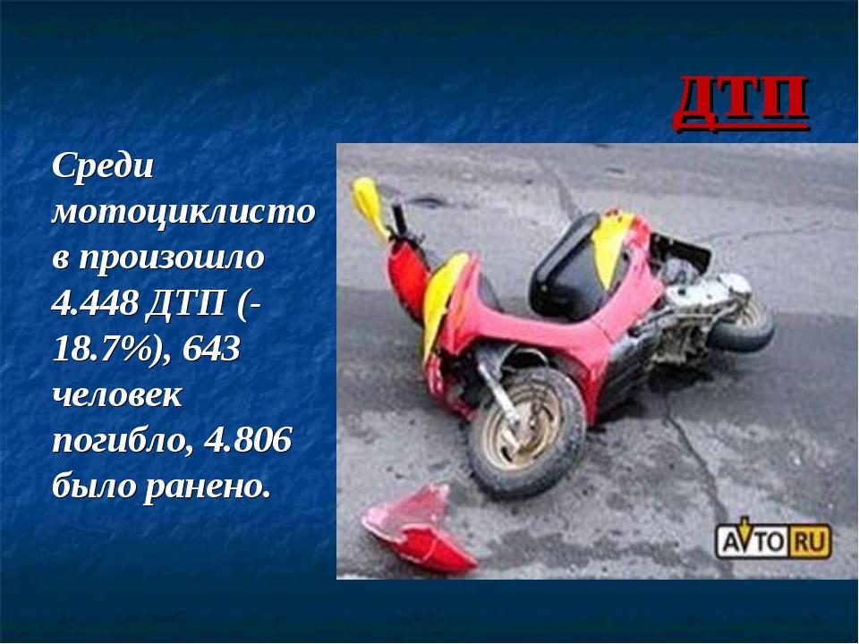 дтп Среди мотоциклистов произошло 4.448 ДТП (-18.7%), 643 человек погибло, 4....