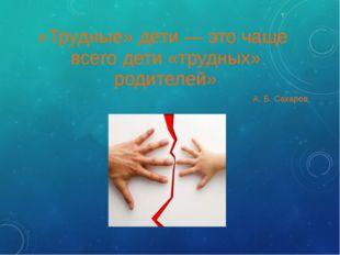 «Трудные» дети — это чаще всего дети «трудных» родителей» А. Б. Сахаров