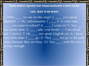 Заполните пропуски модальными глаголами can, may или must. 1. What ____ we se
