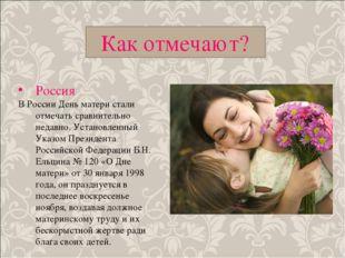 Как отмечают? Россия В России День матери стали отмечать сравнительно недавно