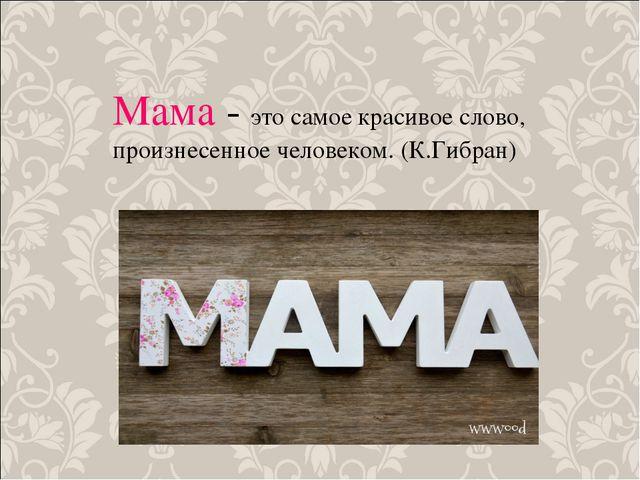 Мама - это самое красивое слово, произнесенное человеком. (К.Гибран)