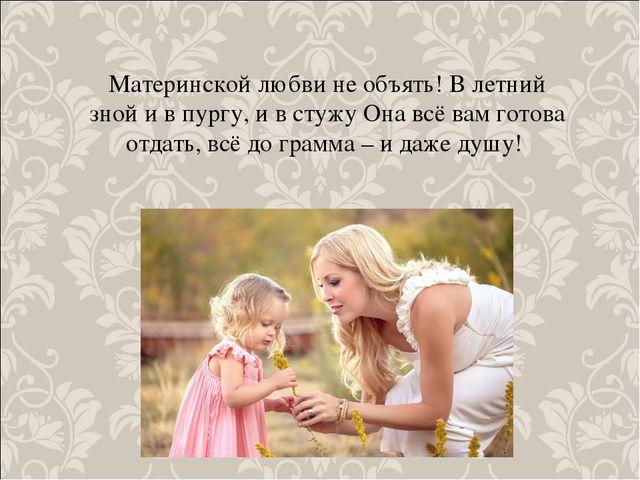 Материнской любви не объять! В летний зной и в пургу, и в стужу Она всё вам г...