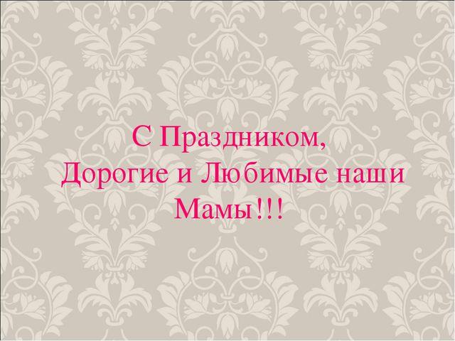 С Праздником, Дорогие и Любимые наши Мамы!!!