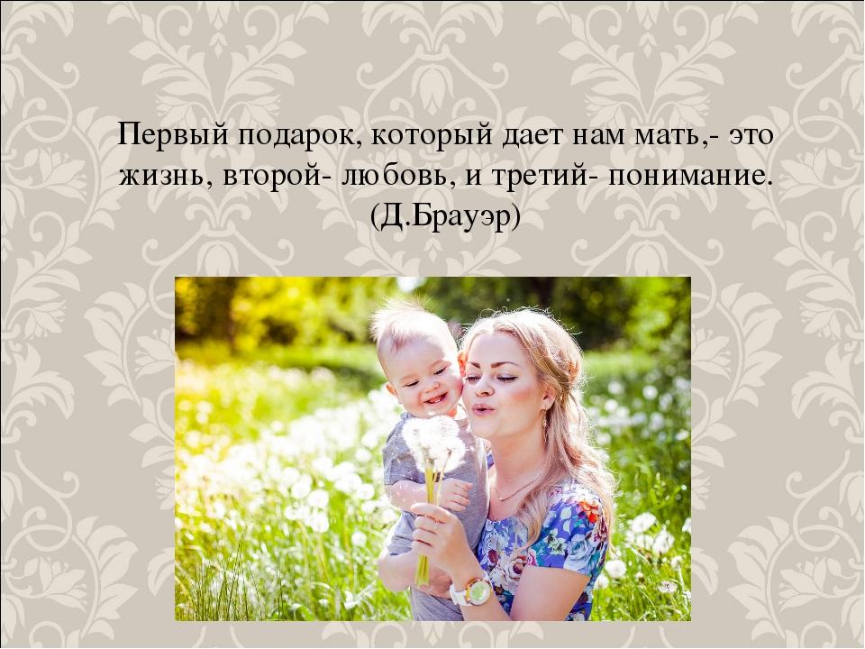 Первый подарок, который дает нам мать,- это жизнь, второй- любовь, и третий-...