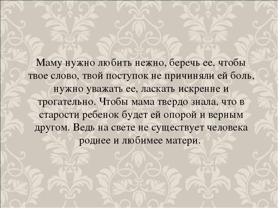 Маму нужно любить нежно, беречь ее, чтобы твое слово, твой поступок не причин...