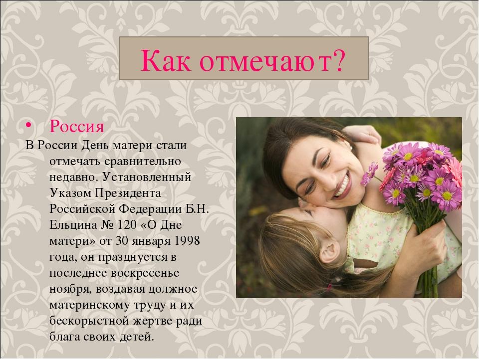 Как отмечают? Россия В России День матери стали отмечать сравнительно недавно...
