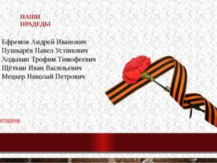 НАШИ ПРАДЕДЫ Ефремов Андрей Иванович Пушкарёв Павел Устинович Ходыкин Трофим