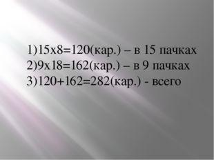 15х8=120(кар.) – в 15 пачках 9х18=162(кар.) – в 9 пачках 120+162=282(кар.) -