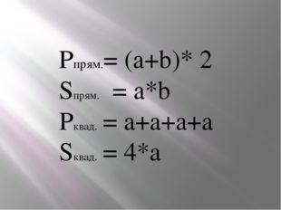 Рпрям.= (a+b)* 2 Sпрям. = a*b Pквад. = a+a+a+a Sквад. = 4*а