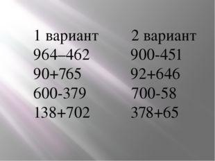 1 вариант 2 вариант 964–462 900-451 90+765 92+646 600-379 700-58 138+702 378+65