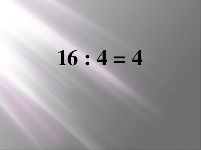 16 : 4 = 4