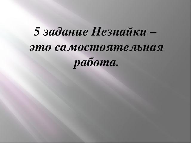 5 задание Незнайки – это самостоятельная работа.