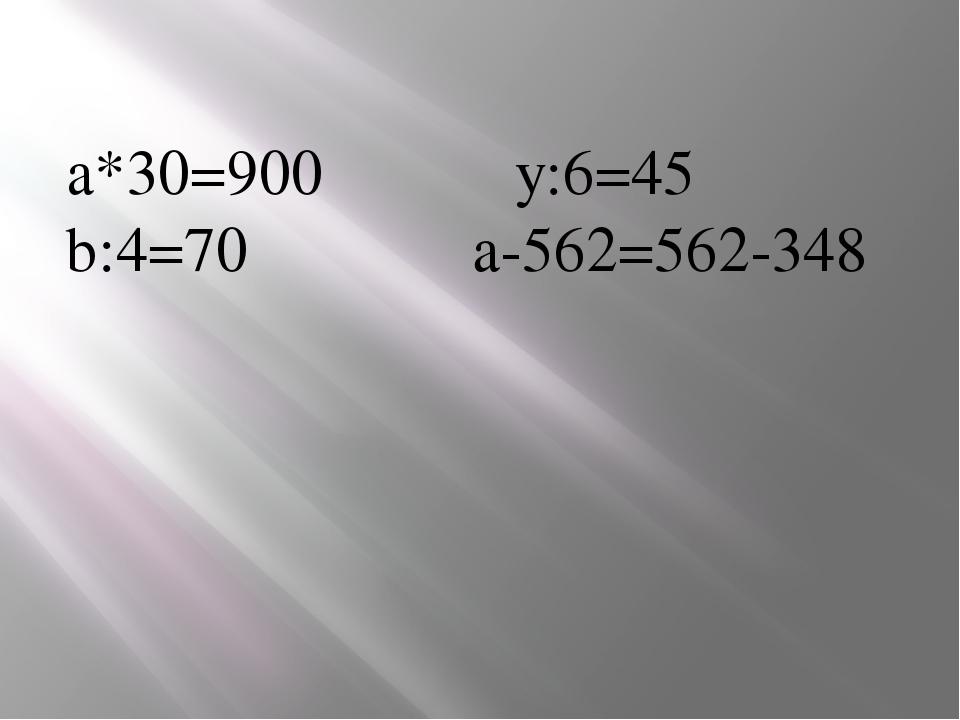 а*30=900 y:6=45 b:4=70 a-562=562-348