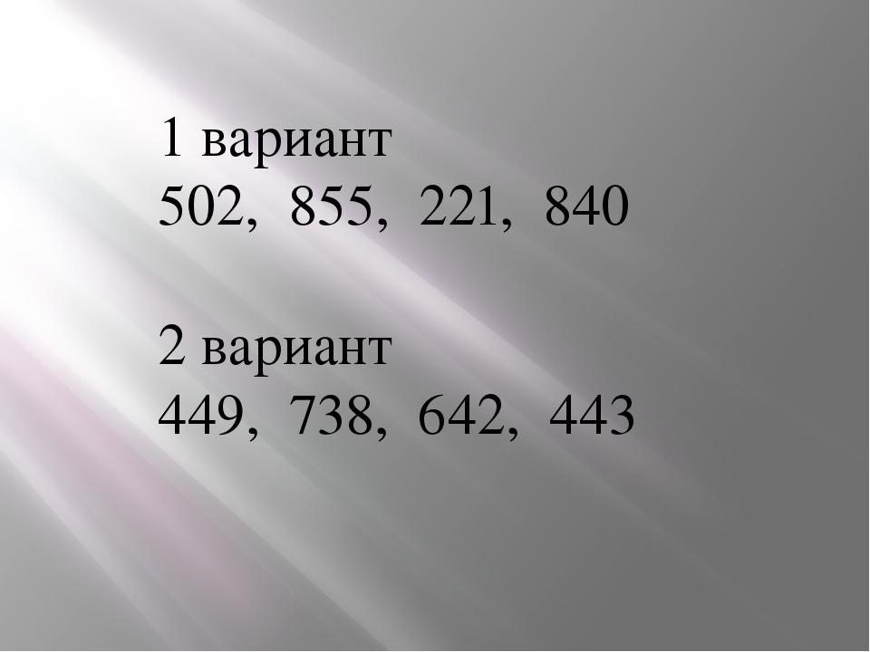1 вариант 502, 855, 221, 840 2 вариант 449, 738, 642, 443