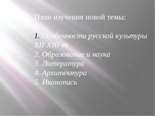 План изучения новой темы: Особенности русской культуры XII-XIII вв 2. Образов