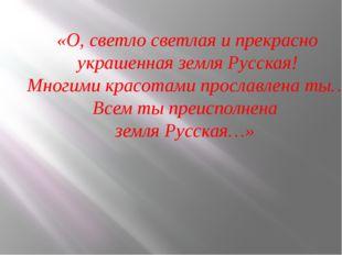 «О, светло светлая и прекрасно украшенная земля Русская! Многими красотами пр