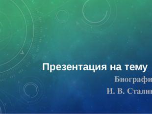 Презентация на тему Биография И. В. Сталина