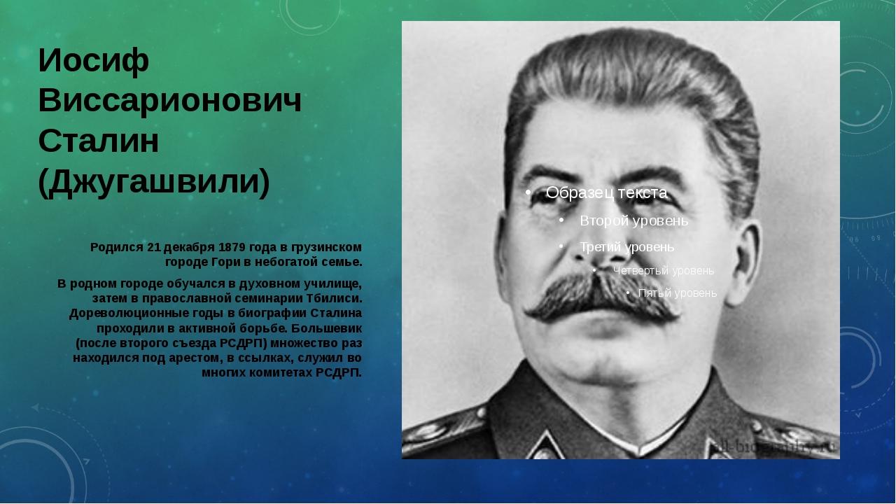 Иосиф Виссарионович Сталин (Джугашвили) Родился 21 декабря 1879 года в грузин...
