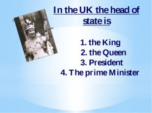 In the UK the head of state is 1. the King 2. the Queen 3. President 4. The p